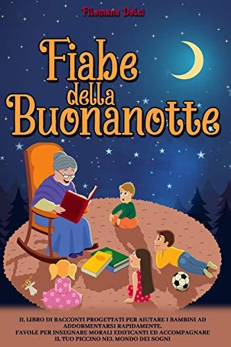 Fiabe della Buonanotte: Il Libro di racconti progettati per aiutare i bambini ad addormentarsi...